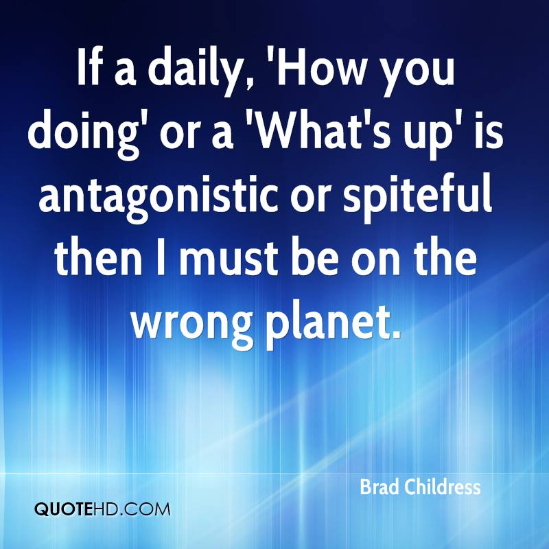 If a daily, 'How you doing' or a 'What's up' is antagonistic or spiteful then I must be on the wrong planet.