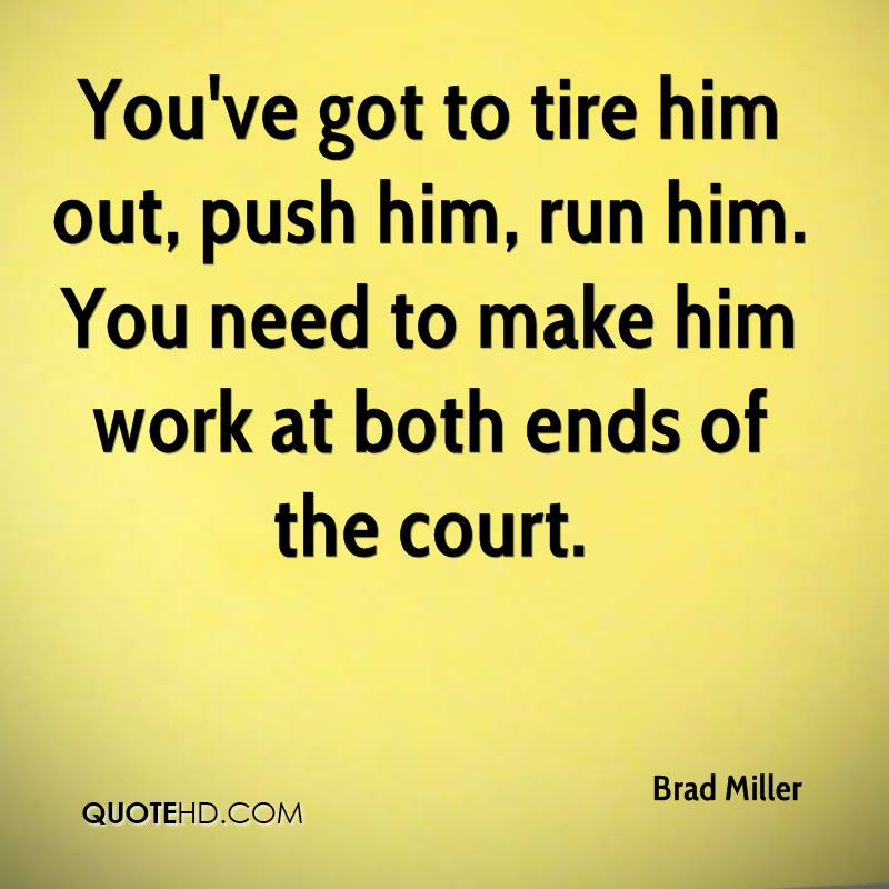 You've got to tire him out, push him, run him. You need to make him work at both ends of the court.