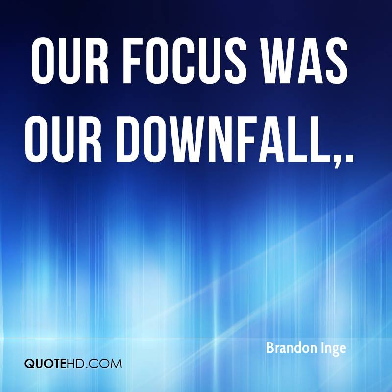 Our focus was our downfall.