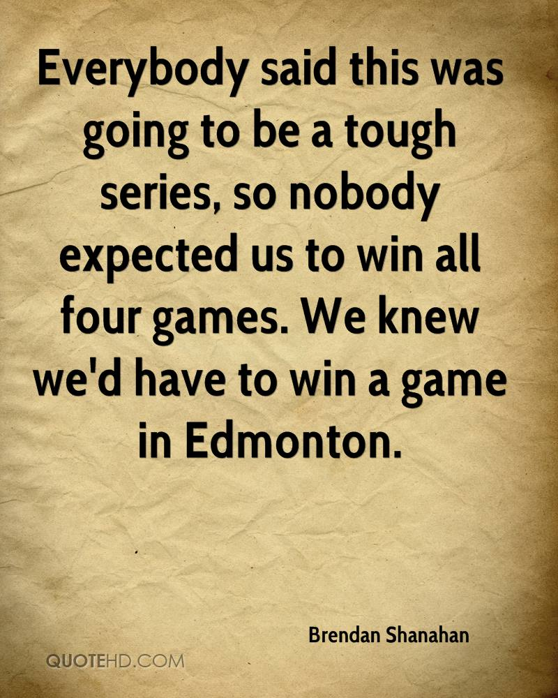 Everybody said this was going to be a tough series, so nobody expected us to win all four games. We knew we'd have to win a game in Edmonton.