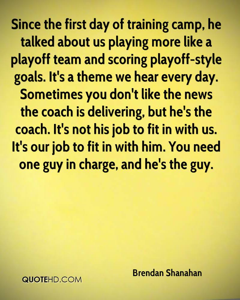 Since the first day of training camp, he talked about us playing more like a playoff team and scoring playoff-style goals. It's a theme we hear every day. Sometimes you don't like the news the coach is delivering, but he's the coach. It's not his job to fit in with us. It's our job to fit in with him. You need one guy in charge, and he's the guy.