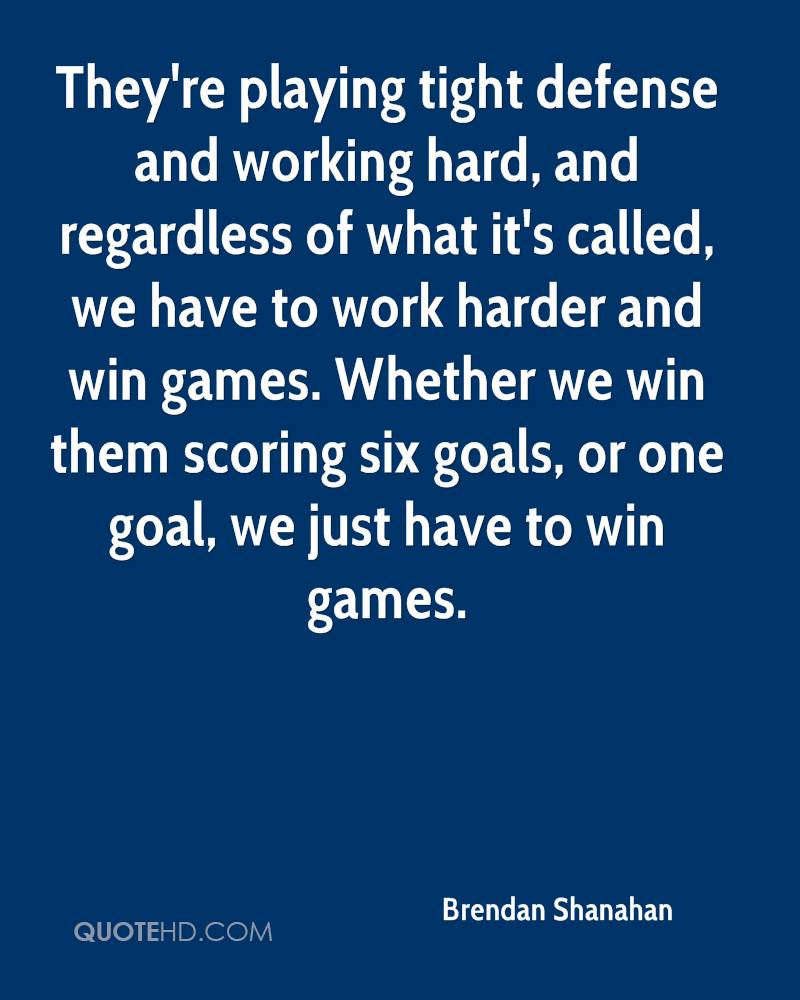 They're playing tight defense and working hard, and regardless of what it's called, we have to work harder and win games. Whether we win them scoring six goals, or one goal, we just have to win games.