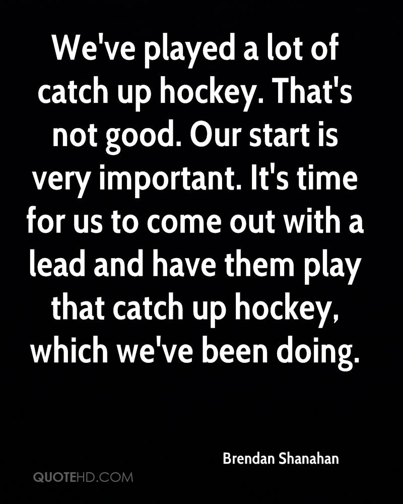 We've played a lot of catch up hockey. That's not good. Our start is very important. It's time for us to come out with a lead and have them play that catch up hockey, which we've been doing.