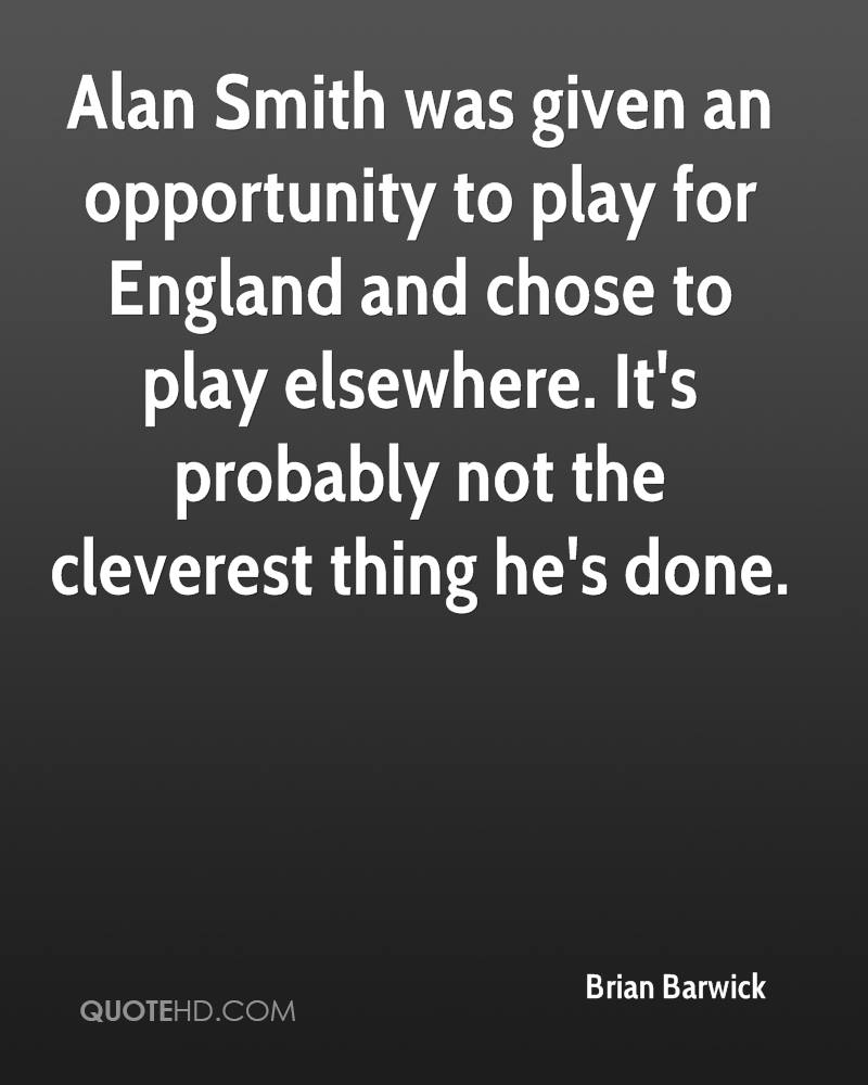 Alan Smith was given an opportunity to play for England and chose to play elsewhere. It's probably not the cleverest thing he's done.