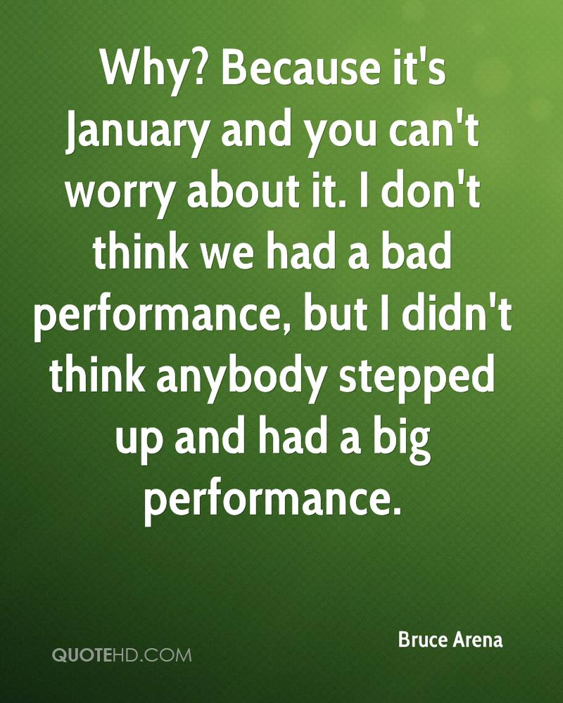 Why? Because it's January and you can't worry about it. I don't think we had a bad performance, but I didn't think anybody stepped up and had a big performance.