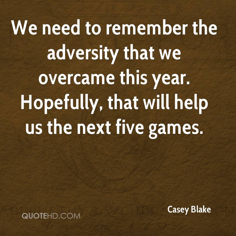 We need to remember the adversity that we overcame this year. Hopefully, that will help us the next five games.
