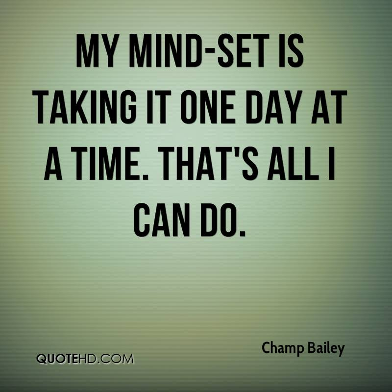 My mind-set is taking it one day at a time. That's all I can do.