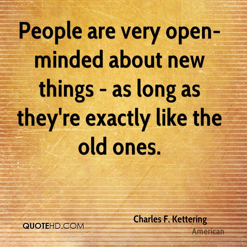 People are very open-minded about new things - as long as they're exactly like the old ones.