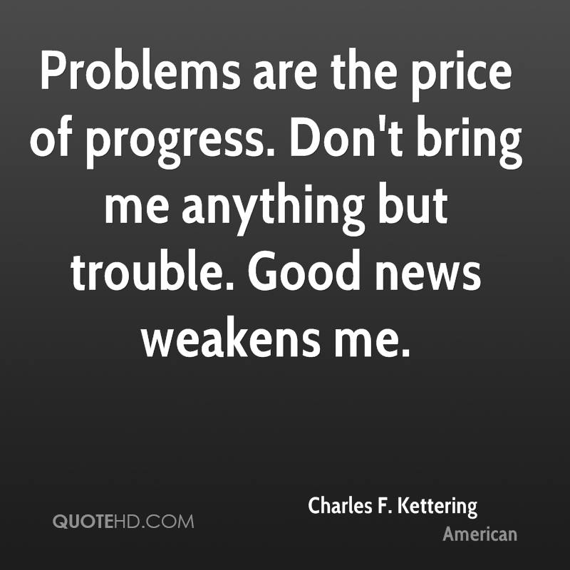 Problems are the price of progress. Don't bring me anything but trouble. Good news weakens me.