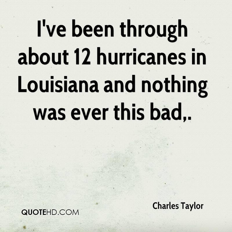 I've been through about 12 hurricanes in Louisiana and nothing was ever this bad.
