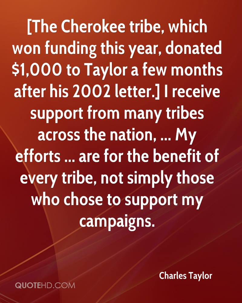 [The Cherokee tribe, which won funding this year, donated $1,000 to Taylor a few months after his 2002 letter.] I receive support from many tribes across the nation, ... My efforts ... are for the benefit of every tribe, not simply those who chose to support my campaigns.