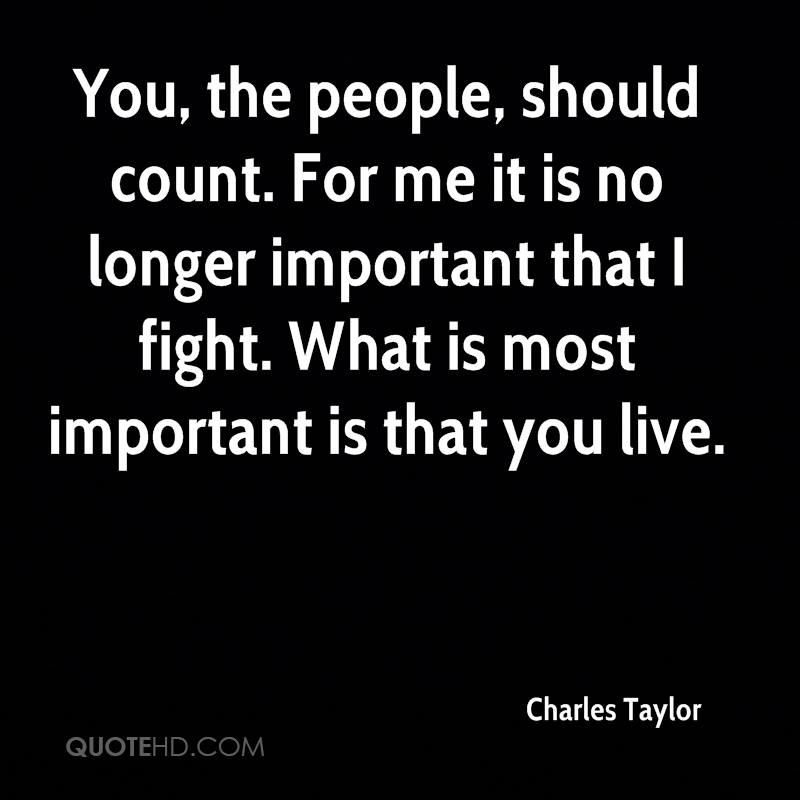 You, the people, should count. For me it is no longer important that I fight. What is most important is that you live.