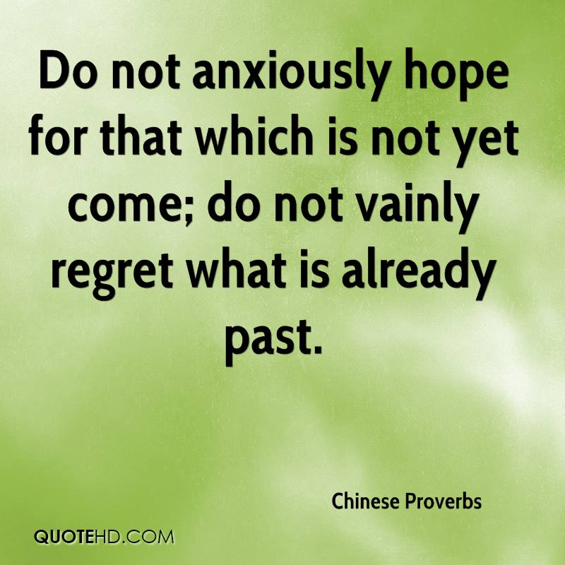 Do not anxiously hope for that which is not yet come; do not vainly regret what is already past.