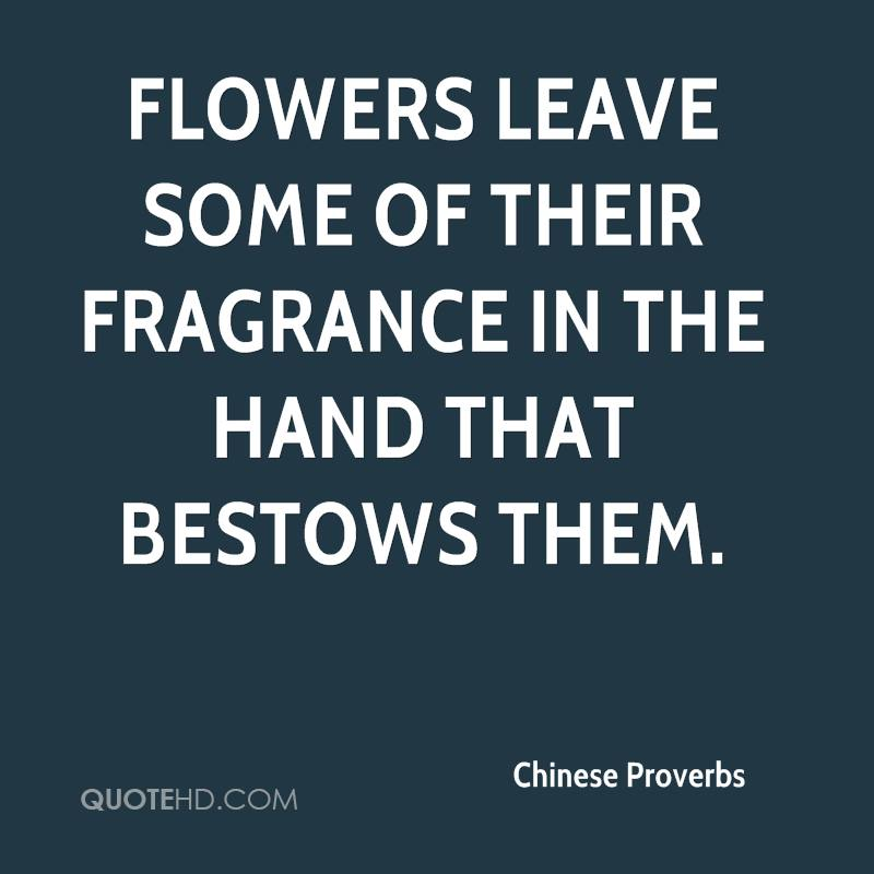 Flowers leave some of their fragrance in the hand that bestows them.