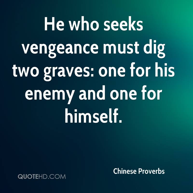 He who seeks vengeance must dig two graves: one for his enemy and one for himself.
