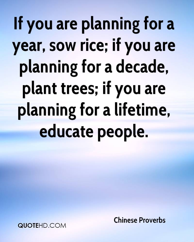 If you are planning for a year, sow rice; if you are planning for a decade, plant trees; if you are planning for a lifetime, educate people.