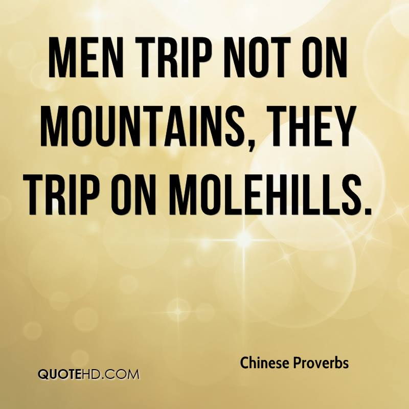 Men trip not on mountains, they trip on molehills.
