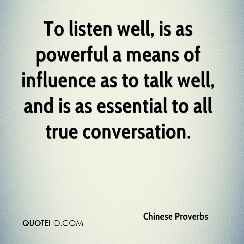 To listen well, is as powerful a means of influence as to talk well, and is as essential to all true conversation.