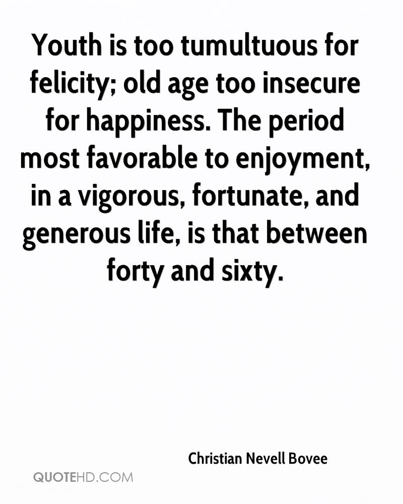 Youth is too tumultuous for felicity; old age too insecure for happiness. The period most favorable to enjoyment, in a vigorous, fortunate, and generous life, is that between forty and sixty.