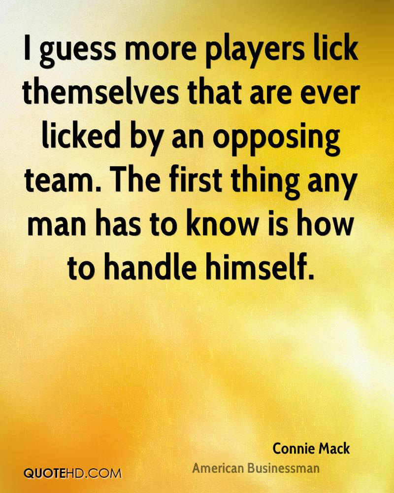 I guess more players lick themselves that are ever licked by an opposing team. The first thing any man has to know is how to handle himself.