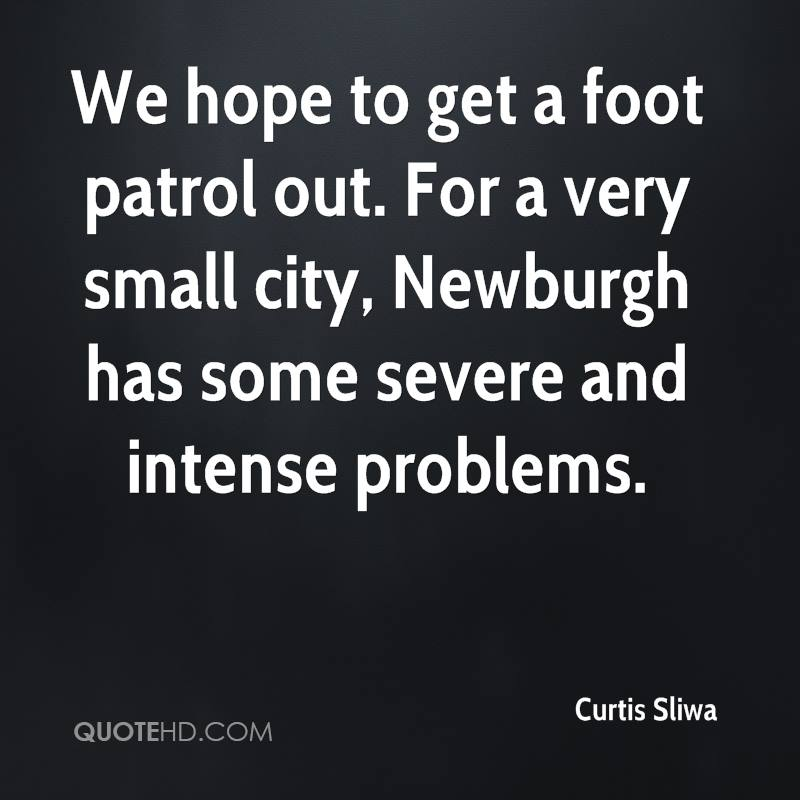 We hope to get a foot patrol out. For a very small city, Newburgh has some severe and intense problems.