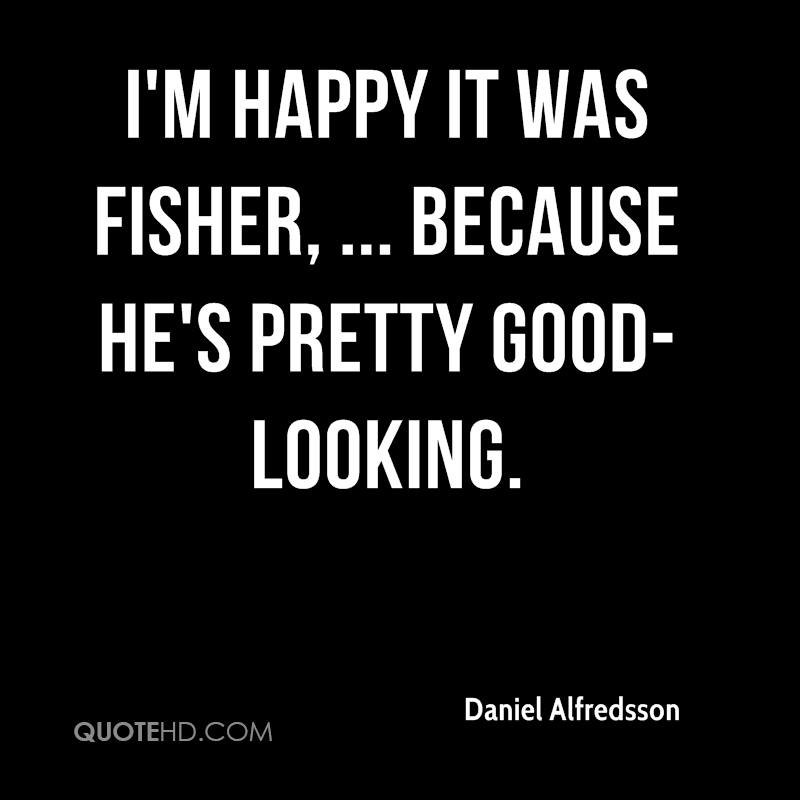 I'm happy it was Fisher, ... because he's pretty good-looking.