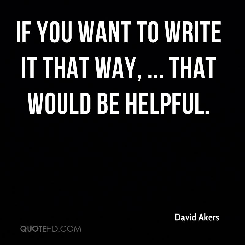 If you want to write it that way, ... that would be helpful.