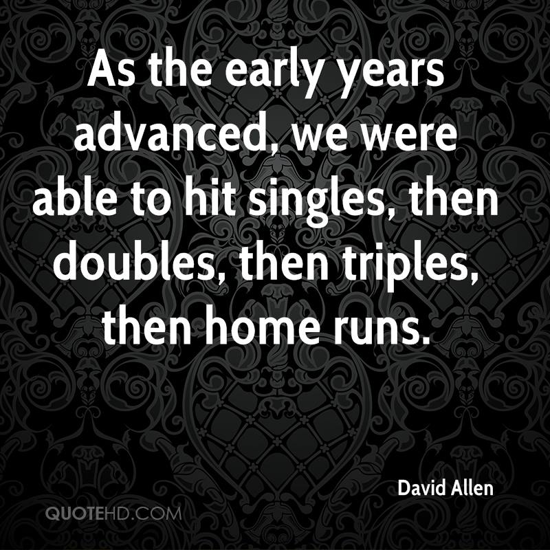 As the early years advanced, we were able to hit singles, then doubles, then triples, then home runs.