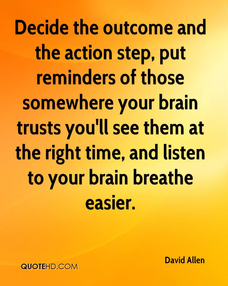Decide the outcome and the action step, put reminders of those somewhere your brain trusts you'll see them at the right time, and listen to your brain breathe easier.