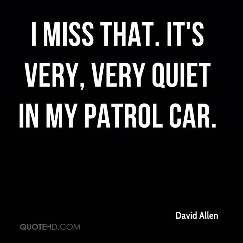 I miss that. It's very, very quiet in my patrol car.