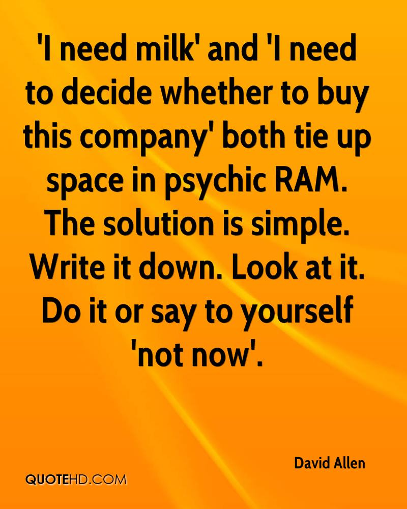 'I need milk' and 'I need to decide whether to buy this company' both tie up space in psychic RAM. The solution is simple. Write it down. Look at it. Do it or say to yourself 'not now'.