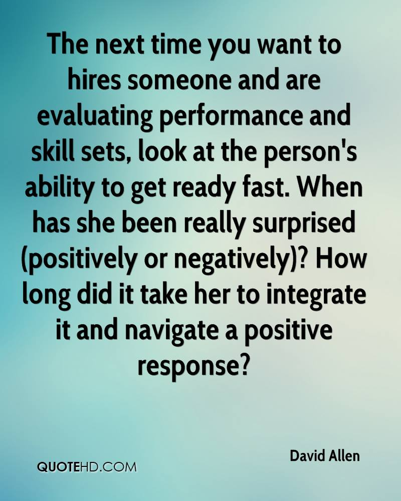 The next time you want to hires someone and are evaluating performance and skill sets, look at the person's ability to get ready fast. When has she been really surprised (positively or negatively)? How long did it take her to integrate it and navigate a positive response?