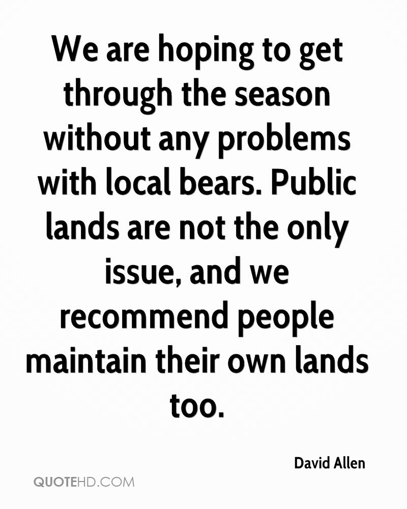 We are hoping to get through the season without any problems with local bears. Public lands are not the only issue, and we recommend people maintain their own lands too.
