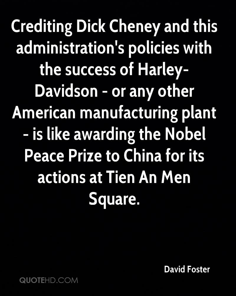 Crediting Dick Cheney and this administration's policies with the success of Harley-Davidson - or any other American manufacturing plant - is like awarding the Nobel Peace Prize to China for its actions at Tien An Men Square.
