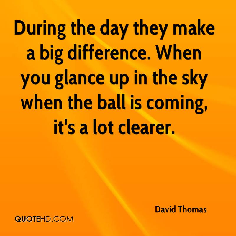 During the day they make a big difference. When you glance up in the sky when the ball is coming, it's a lot clearer.