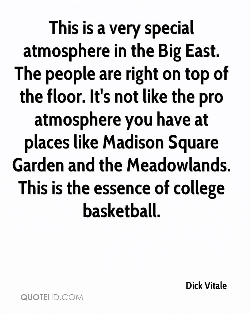This is a very special atmosphere in the Big East. The people are right on top of the floor. It's not like the pro atmosphere you have at places like Madison Square Garden and the Meadowlands. This is the essence of college basketball.