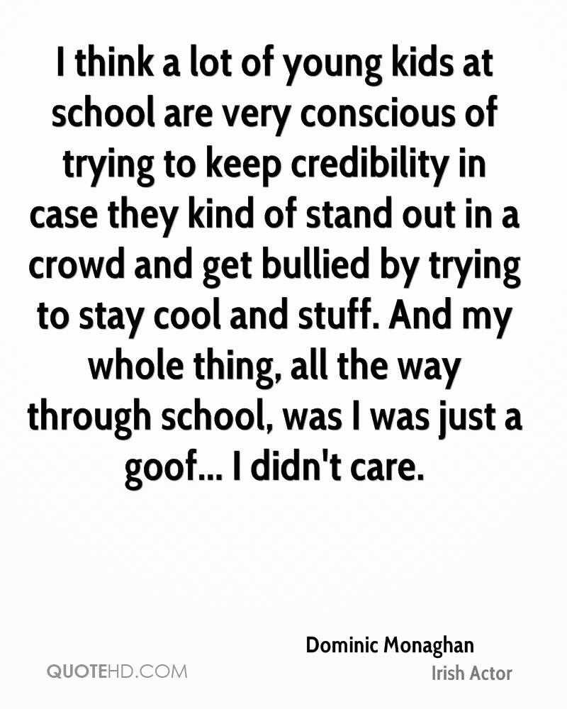 I think a lot of young kids at school are very conscious of trying to keep credibility in case they kind of stand out in a crowd and get bullied by trying to stay cool and stuff. And my whole thing, all the way through school, was I was just a goof... I didn't care.