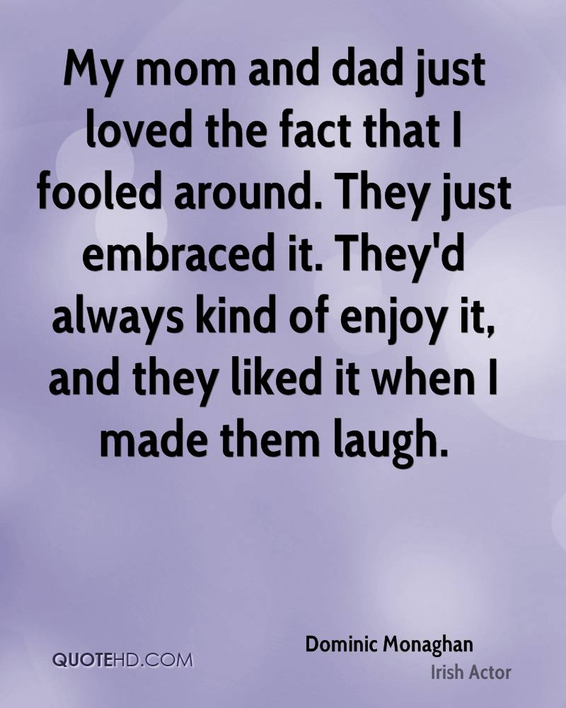 My mom and dad just loved the fact that I fooled around. They just embraced it. They'd always kind of enjoy it, and they liked it when I made them laugh.