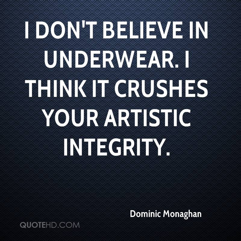 I don't believe in underwear. I think it crushes your artistic integrity.
