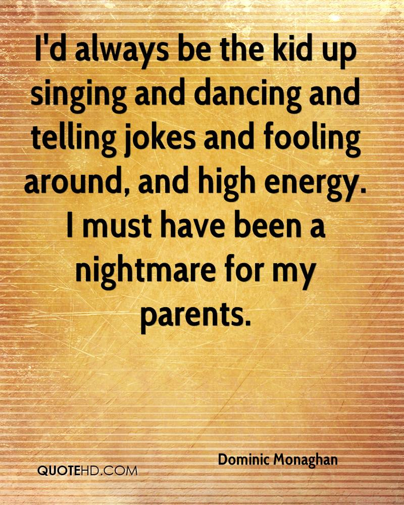 I'd always be the kid up singing and dancing and telling jokes and fooling around, and high energy. I must have been a nightmare for my parents.
