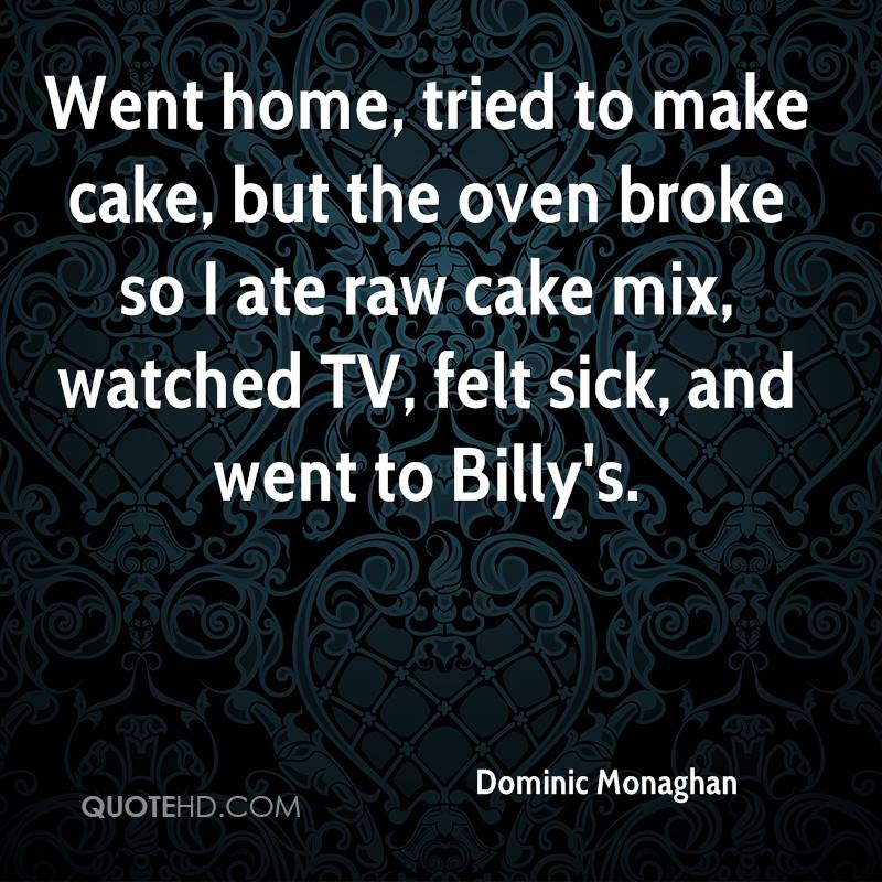 Went home, tried to make cake, but the oven broke so I ate raw cake mix, watched TV, felt sick, and went to Billy's.