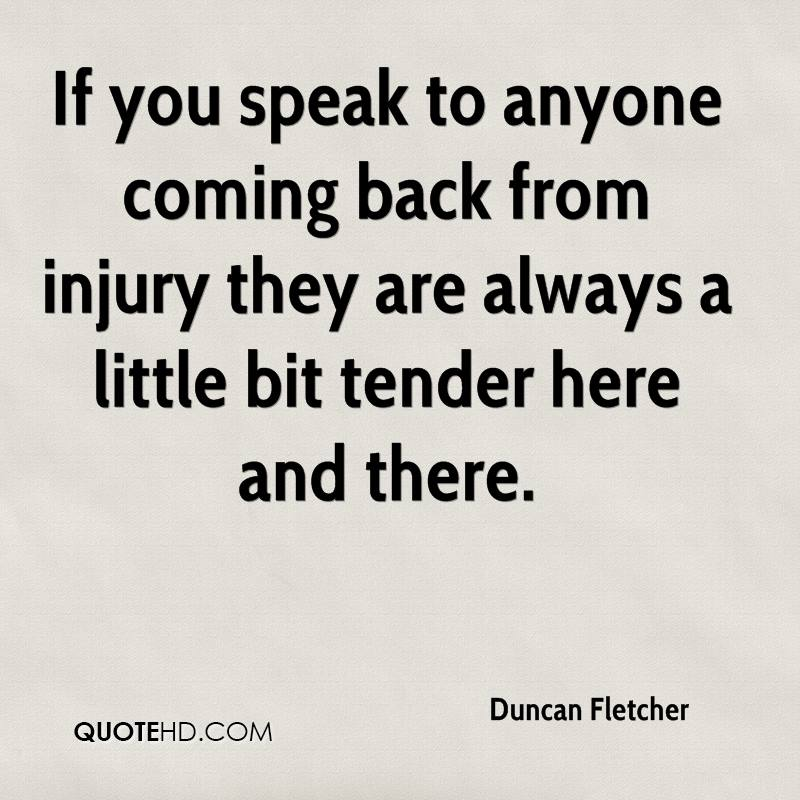If you speak to anyone coming back from injury they are always a little bit tender here and there.
