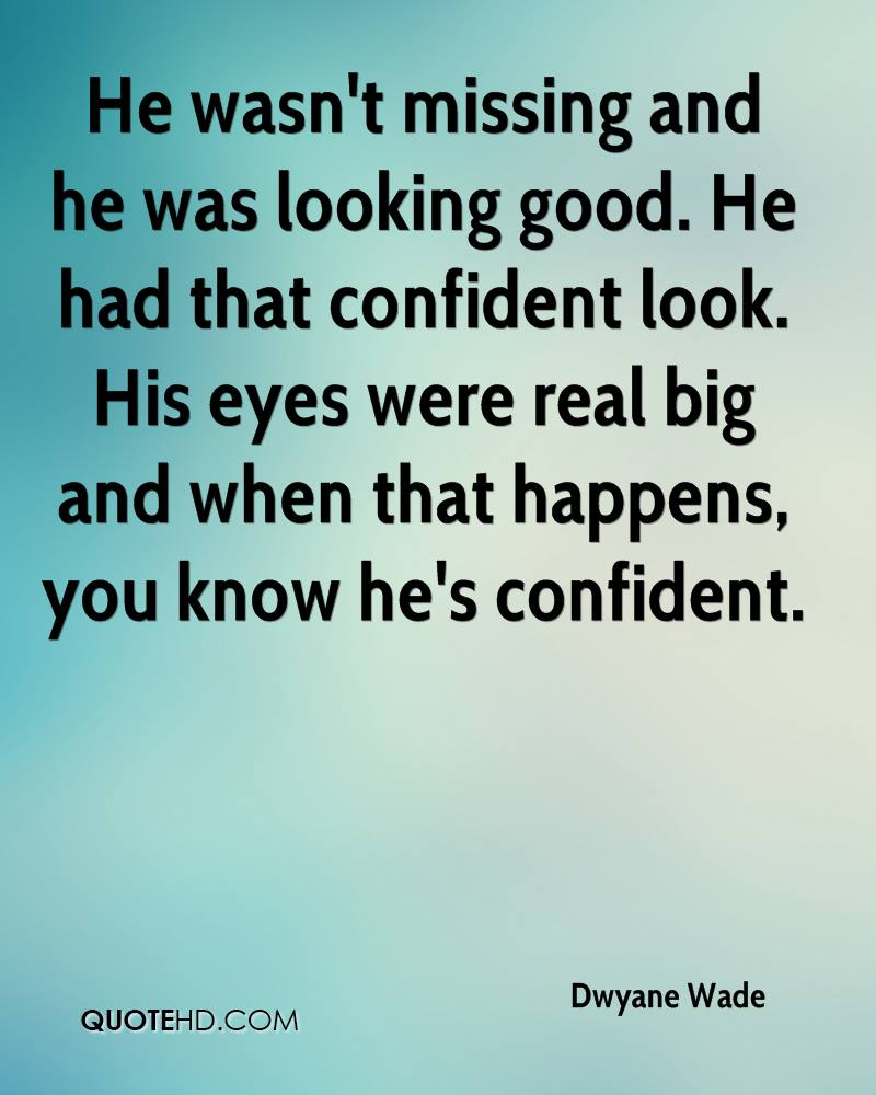 He wasn't missing and he was looking good. He had that confident look. His eyes were real big and when that happens, you know he's confident.