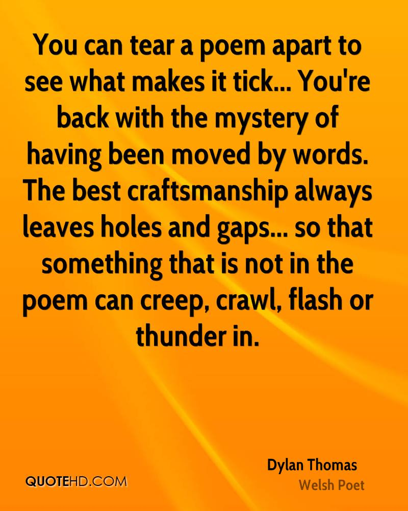 You can tear a poem apart to see what makes it tick... You're back with the mystery of having been moved by words. The best craftsmanship always leaves holes and gaps... so that something that is not in the poem can creep, crawl, flash or thunder in.