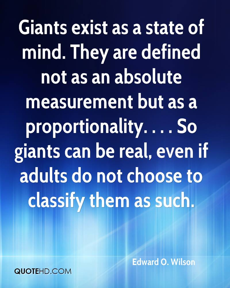 Giants exist as a state of mind. They are defined not as an absolute measurement but as a proportionality. . . . So giants can be real, even if adults do not choose to classify them as such.