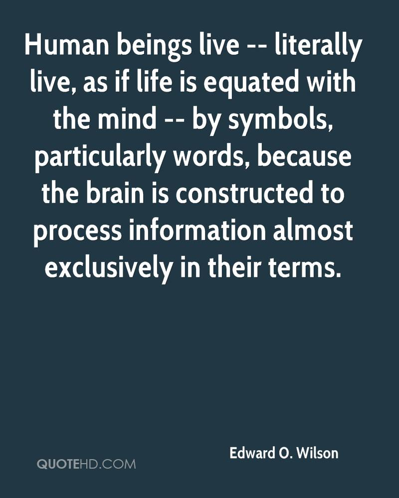 Human beings live -- literally live, as if life is equated with the mind -- by symbols, particularly words, because the brain is constructed to process information almost exclusively in their terms.