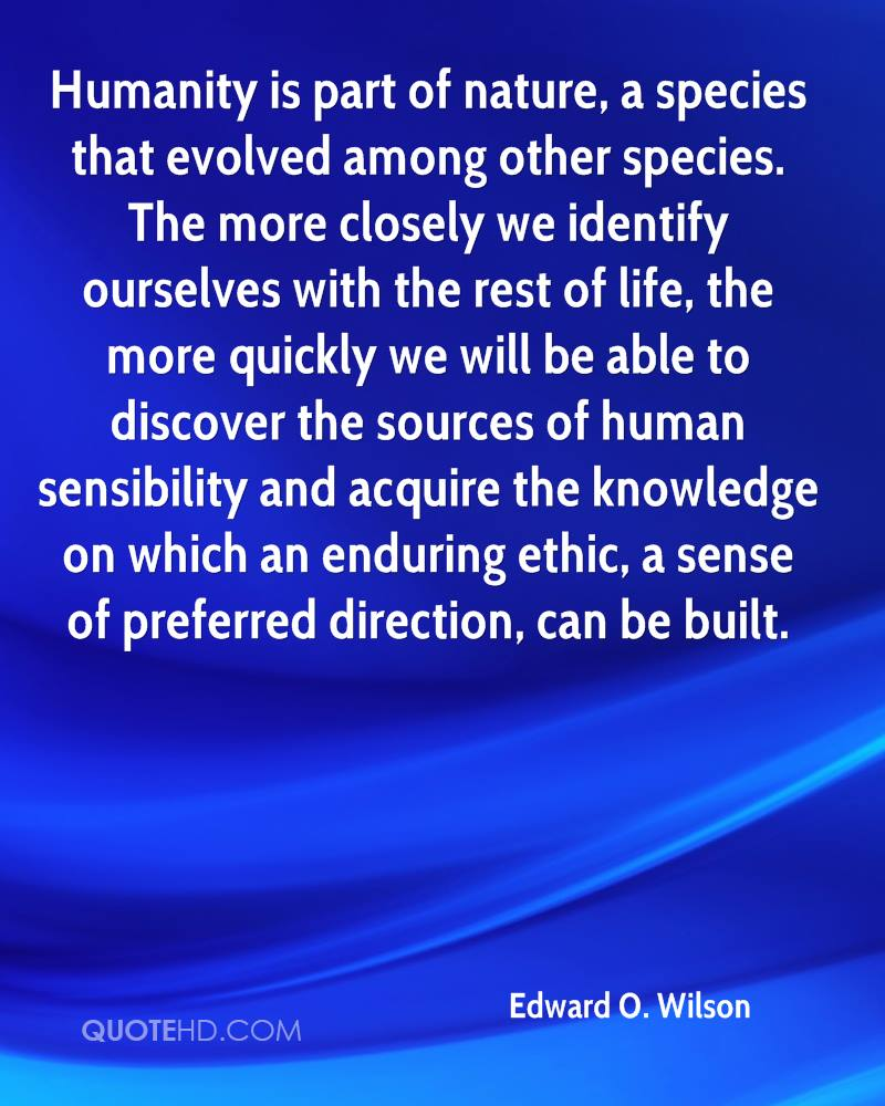 Humanity is part of nature, a species that evolved among other species. The more closely we identify ourselves with the rest of life, the more quickly we will be able to discover the sources of human sensibility and acquire the knowledge on which an enduring ethic, a sense of preferred direction, can be built.