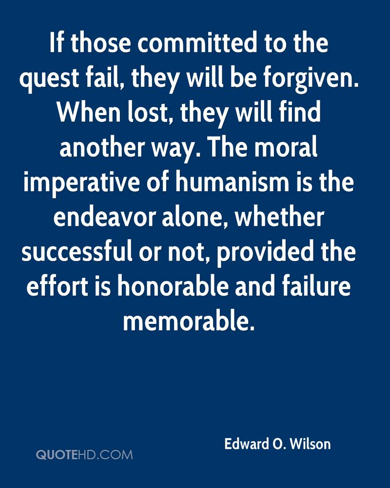 If those committed to the quest fail, they will be forgiven. When lost, they will find another way. The moral imperative of humanism is the endeavor alone, whether successful or not, provided the effort is honorable and failure memorable.