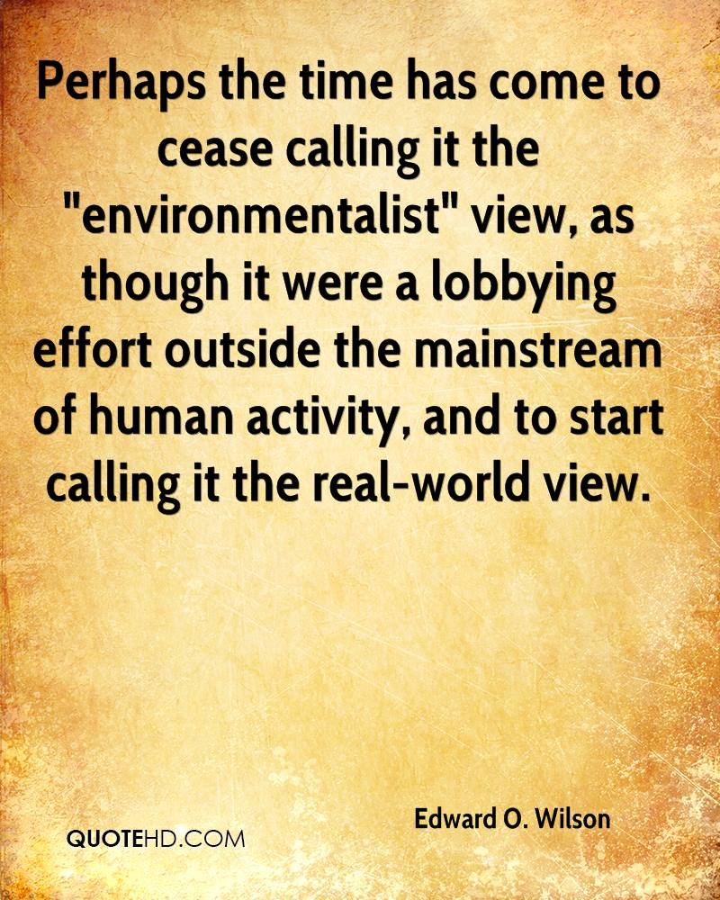 "Perhaps the time has come to cease calling it the ""environmentalist"" view, as though it were a lobbying effort outside the mainstream of human activity, and to start calling it the real-world view."