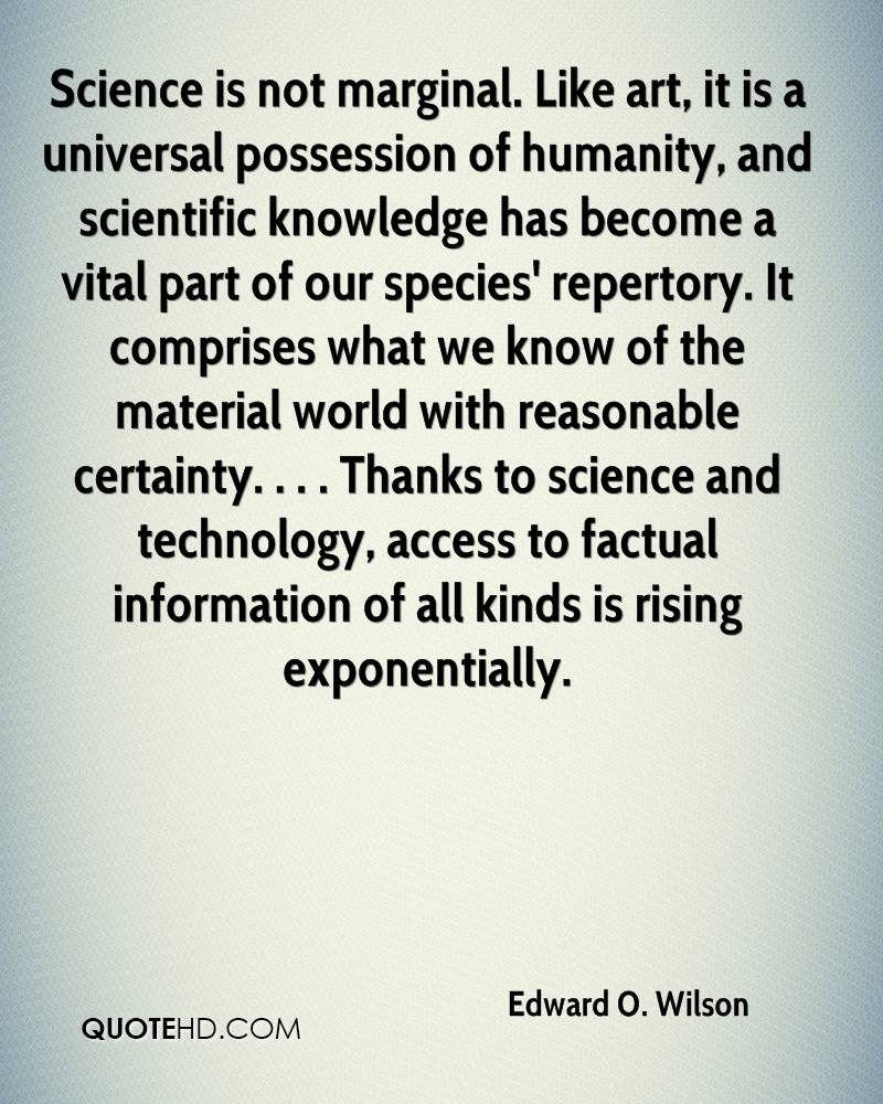 Science is not marginal. Like art, it is a universal possession of humanity, and scientific knowledge has become a vital part of our species' repertory. It comprises what we know of the material world with reasonable certainty. . . . Thanks to science and technology, access to factual information of all kinds is rising exponentially.